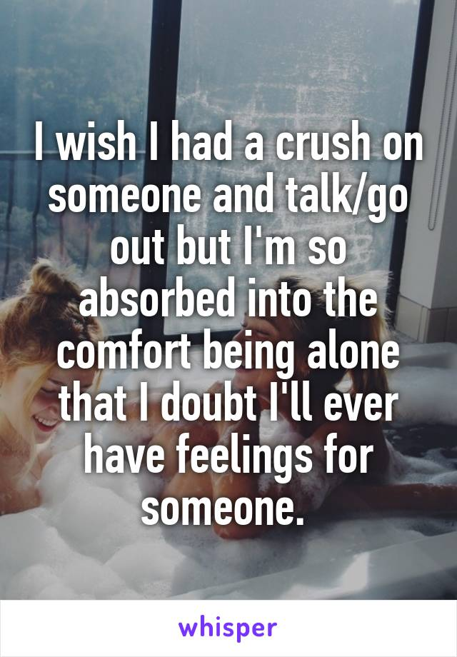 I wish I had a crush on someone and talk/go out but I'm so absorbed into the comfort being alone that I doubt I'll ever have feelings for someone.