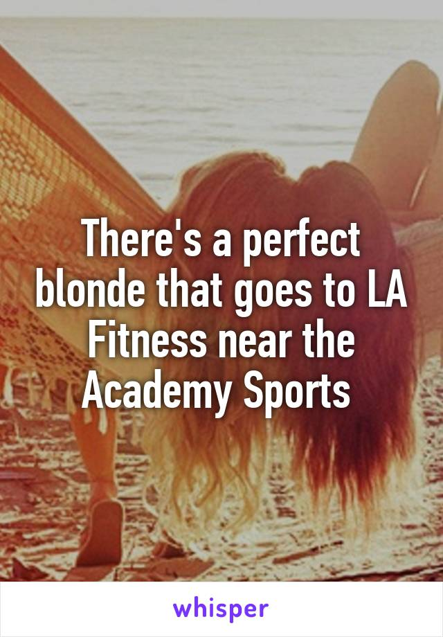 There's a perfect blonde that goes to LA Fitness near the Academy Sports