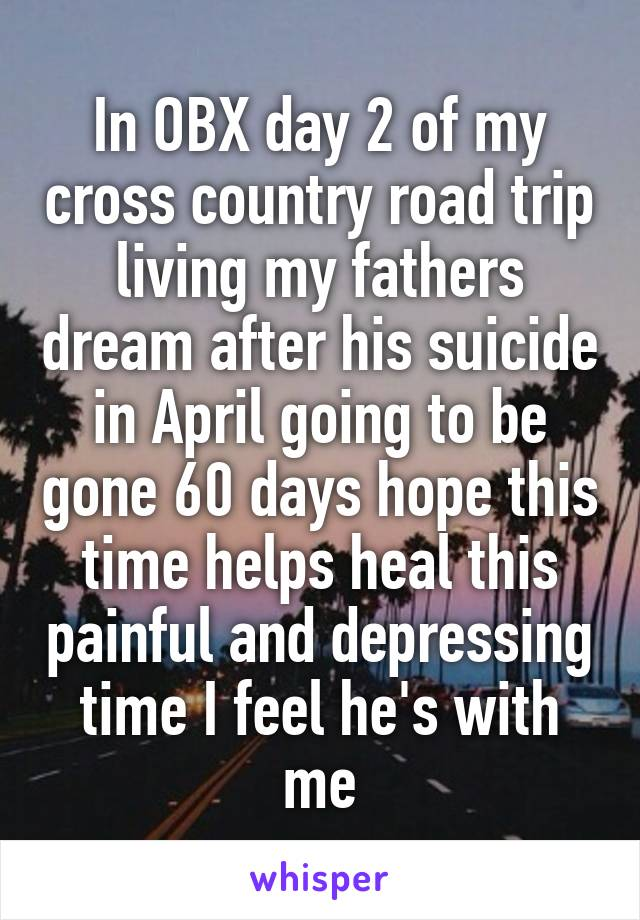 In OBX day 2 of my cross country road trip living my fathers dream after his suicide in April going to be gone 60 days hope this time helps heal this painful and depressing time I feel he's with me