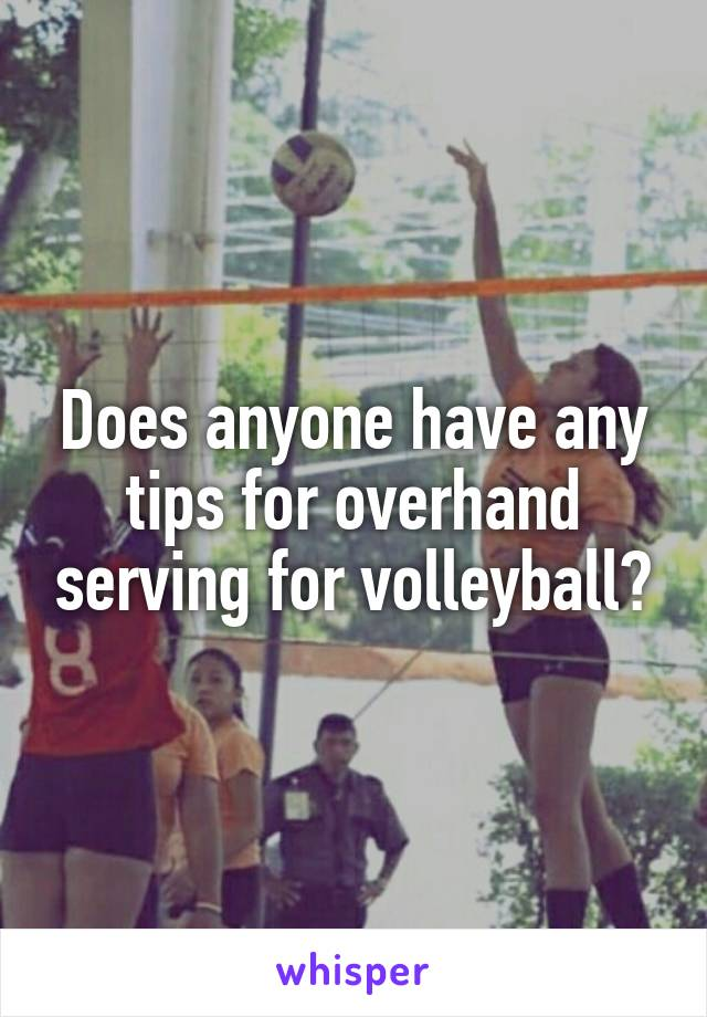 Does anyone have any tips for overhand serving for volleyball?