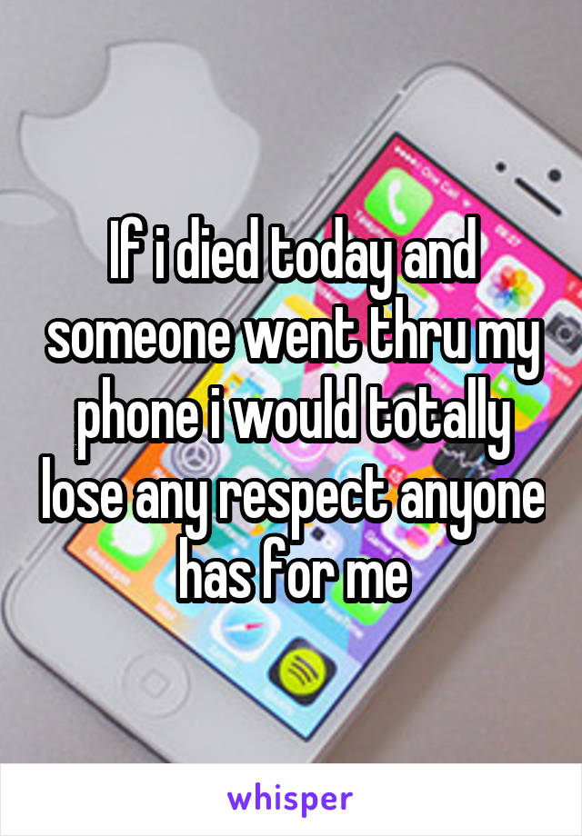 If i died today and someone went thru my phone i would totally lose any respect anyone has for me