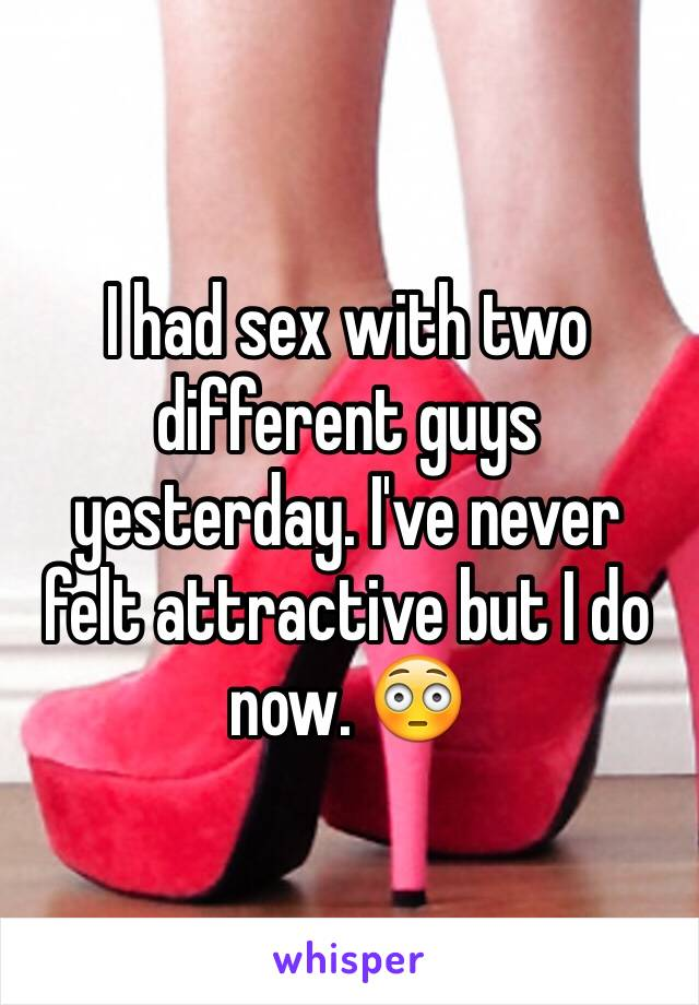 I had sex with two different guys yesterday. I've never felt attractive but I do now. 😳
