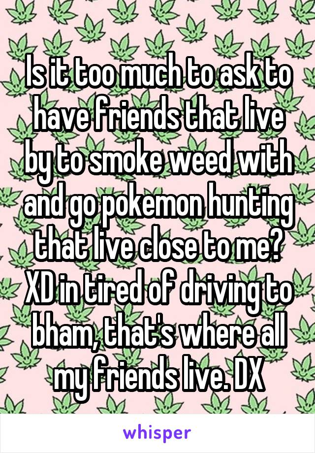 Is it too much to ask to have friends that live by to smoke weed with and go pokemon hunting that live close to me? XD in tired of driving to bham, that's where all my friends live. DX