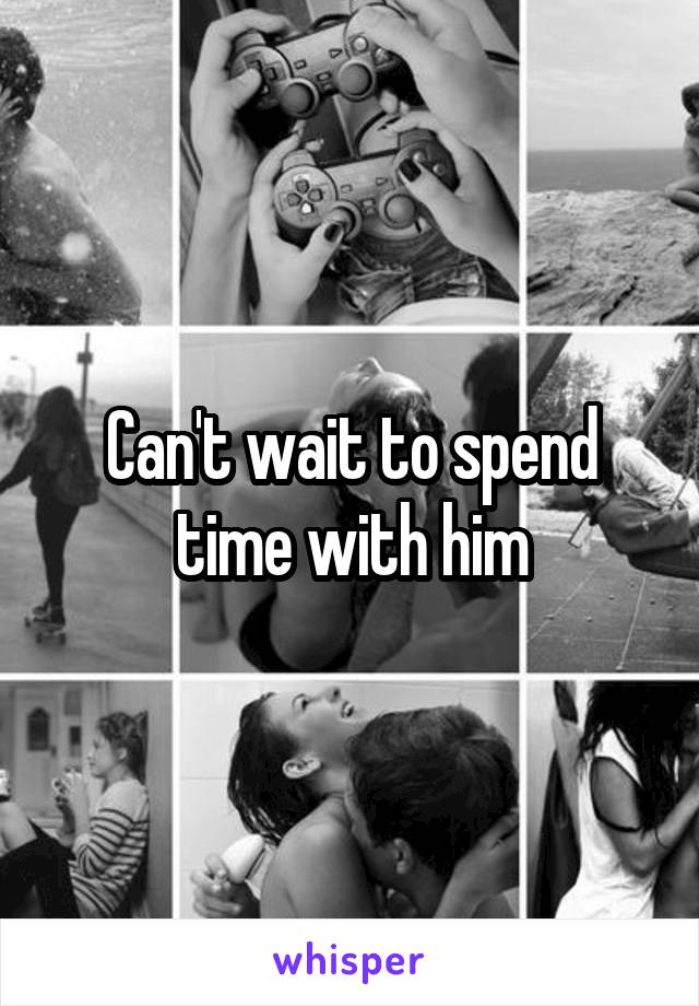 Can't wait to spend time with him