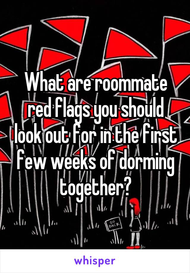 What are roommate red flags you should look out for in the first few weeks of dorming together?