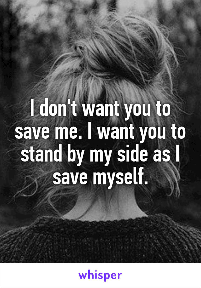 I don't want you to save me. I want you to stand by my side as I save myself.