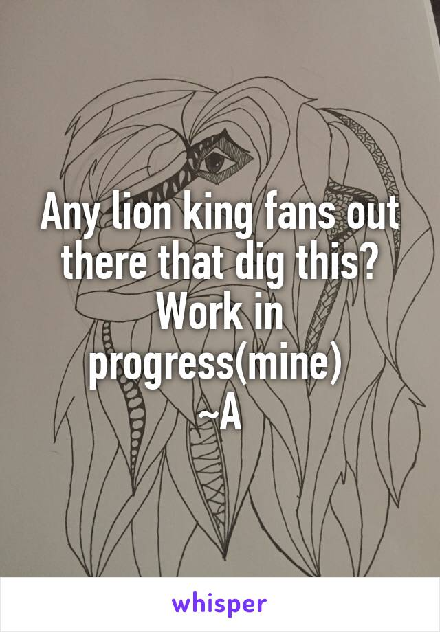 Any lion king fans out there that dig this? Work in progress(mine)  ~A
