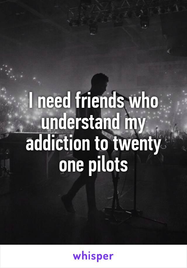I need friends who understand my addiction to twenty one pilots