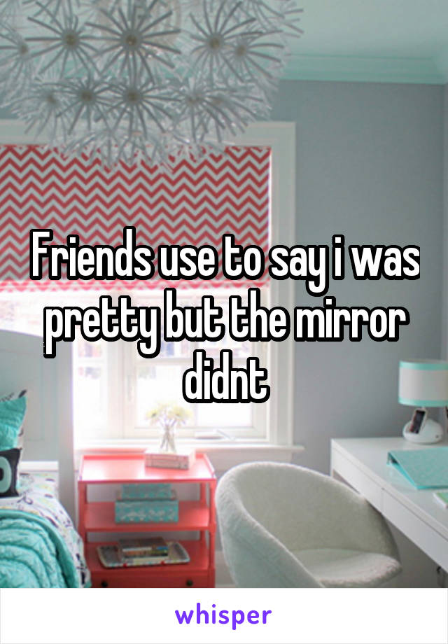 Friends use to say i was pretty but the mirror didnt