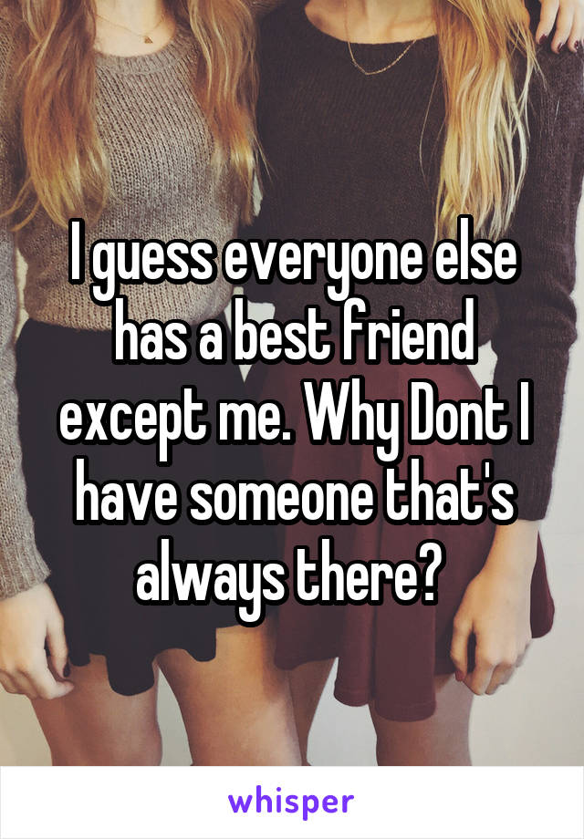 I guess everyone else has a best friend except me. Why Dont I have someone that's always there?