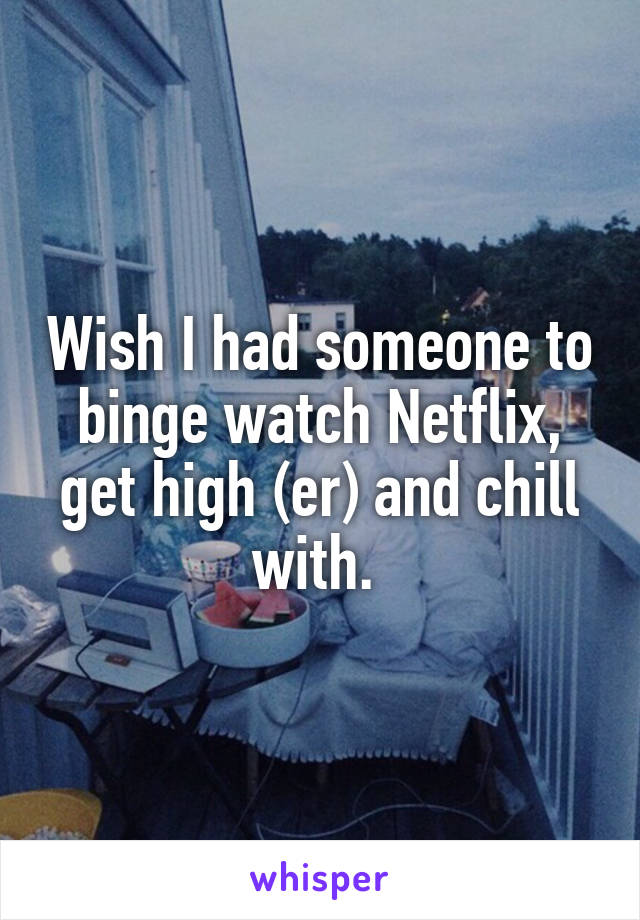 Wish I had someone to binge watch Netflix, get high (er) and chill with.