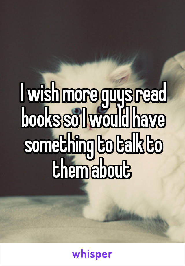I wish more guys read books so I would have something to talk to them about
