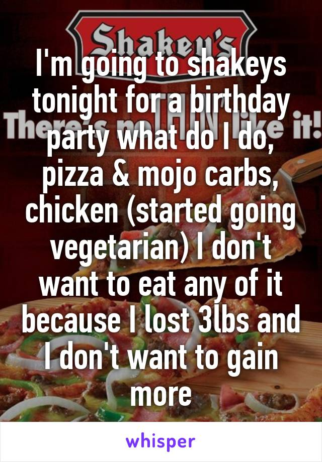 I'm going to shakeys tonight for a birthday party what do I do, pizza & mojo carbs, chicken (started going vegetarian) I don't want to eat any of it because I lost 3lbs and I don't want to gain more