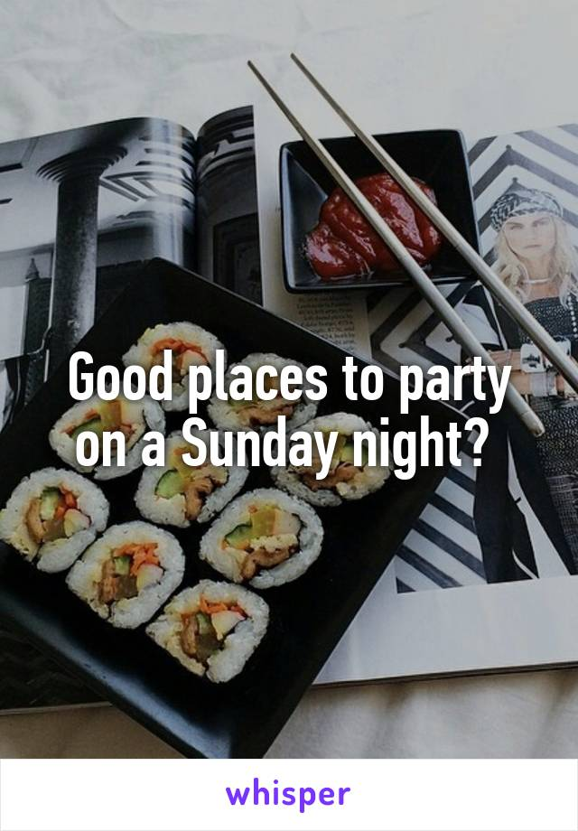 Good places to party on a Sunday night?