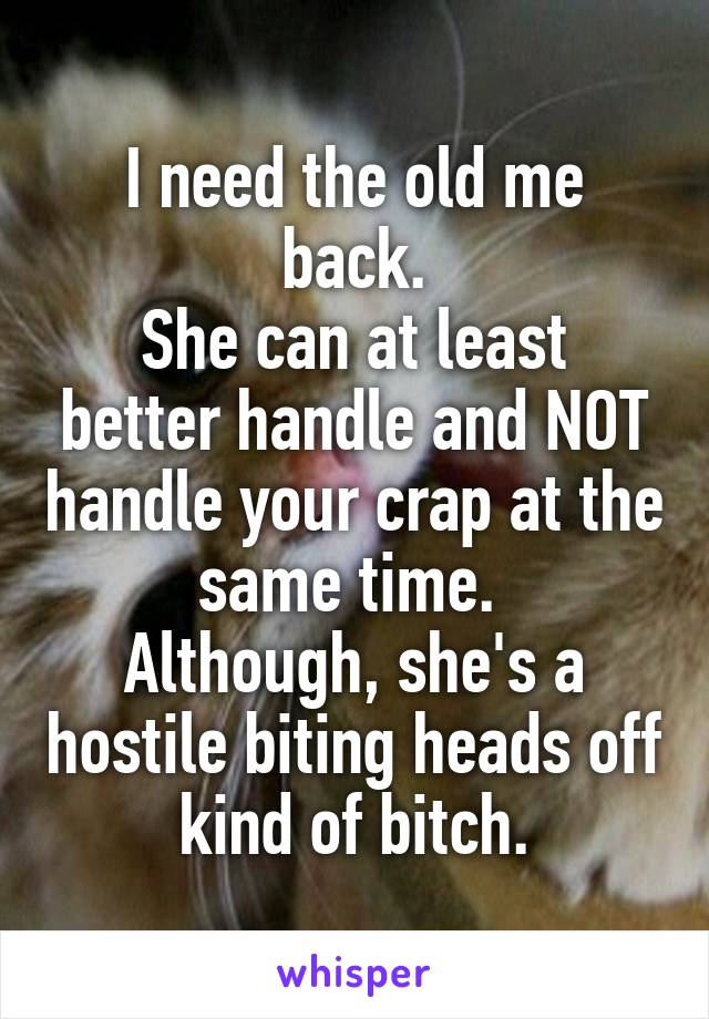 I need the old me back. She can at least better handle and NOT handle your crap at the same time.  Although, she's a hostile biting heads off kind of bitch.