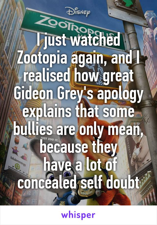 I just watched Zootopia again, and I realised how great Gideon Grey's apology explains that some bullies are only mean, because they  have a lot of concealed self doubt