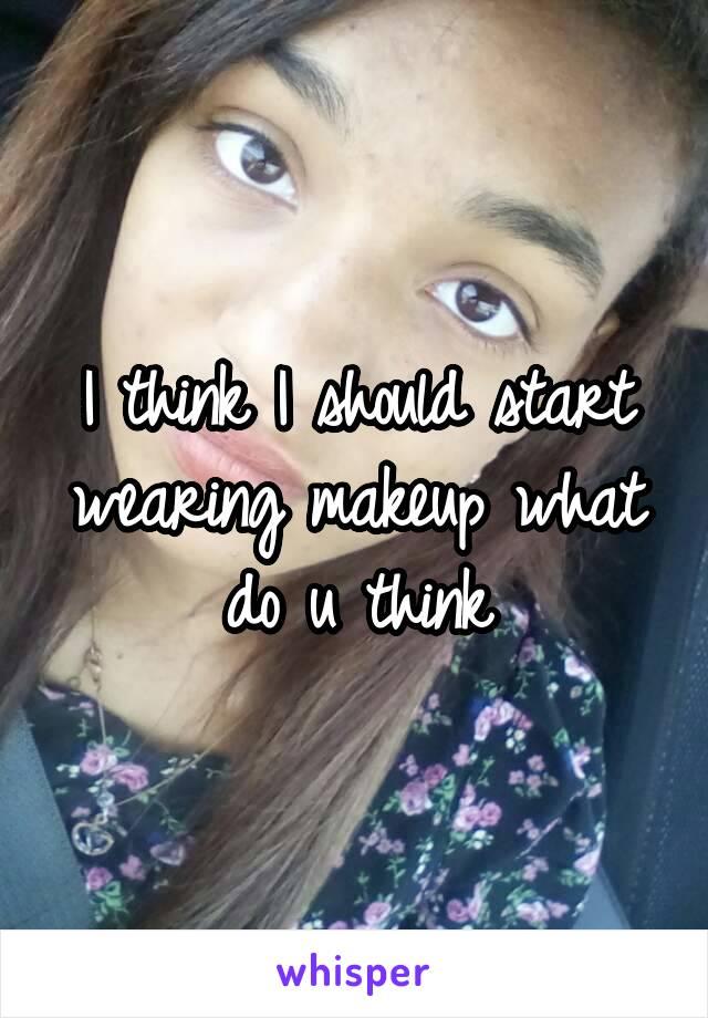 I think I should start wearing makeup what do u think