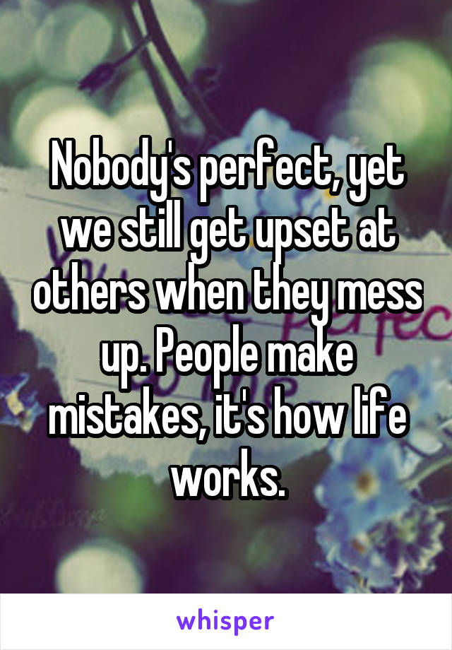 Nobody's perfect, yet we still get upset at others when they mess up. People make mistakes, it's how life works.