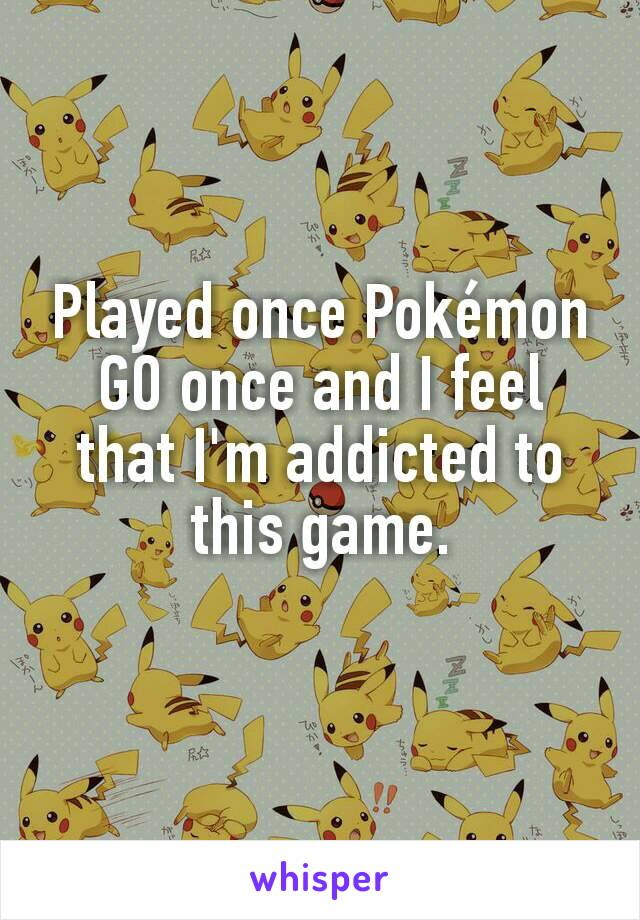 Played once Pokémon GO once and I feel that I'm addicted to this game.