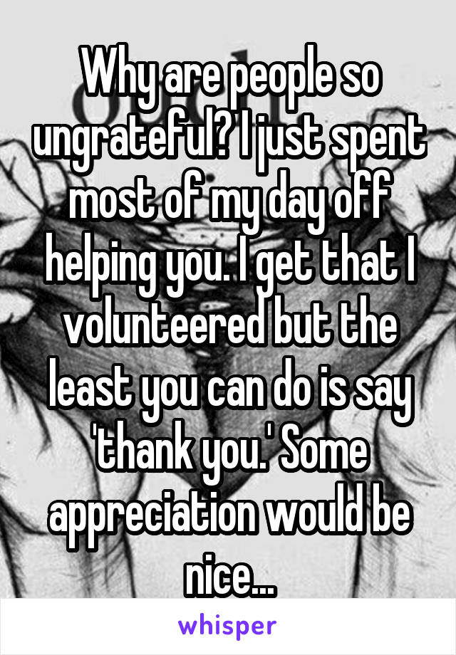Why are people so ungrateful? I just spent most of my day off helping you. I get that I volunteered but the least you can do is say 'thank you.' Some appreciation would be nice...