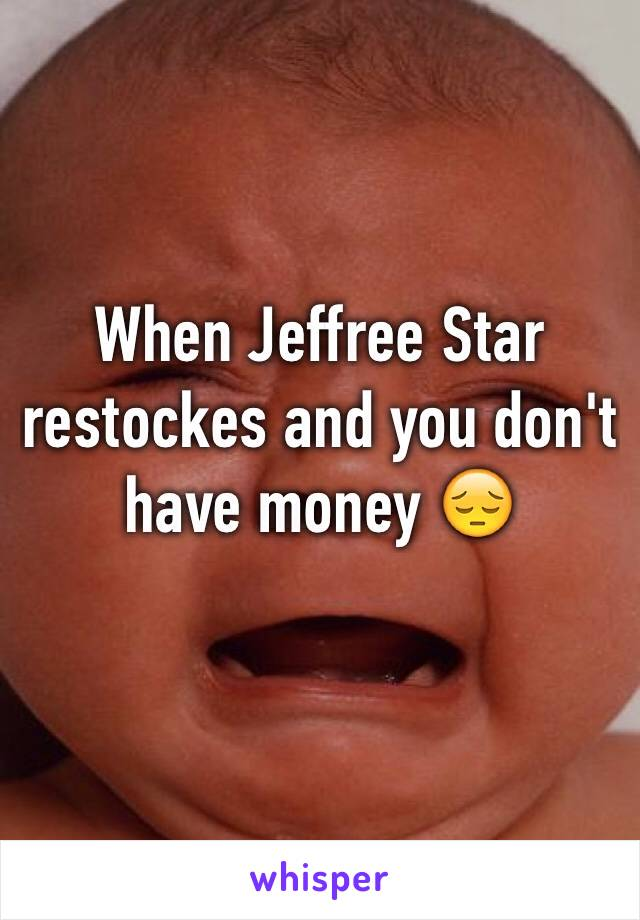 When Jeffree Star restockes and you don't have money 😔