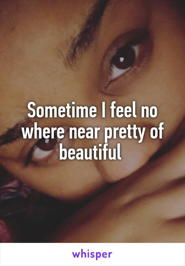 Sometime I feel no where near pretty of beautiful