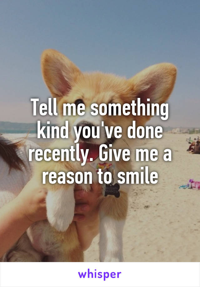 Tell me something kind you've done recently. Give me a reason to smile