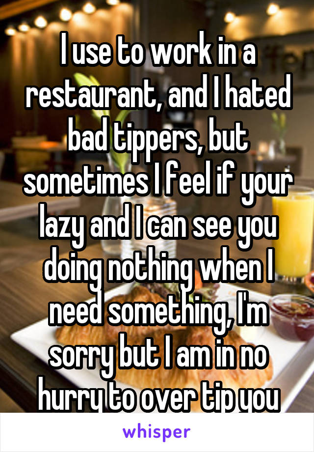 I use to work in a restaurant, and I hated bad tippers, but sometimes I feel if your lazy and I can see you doing nothing when I need something, I'm sorry but I am in no hurry to over tip you