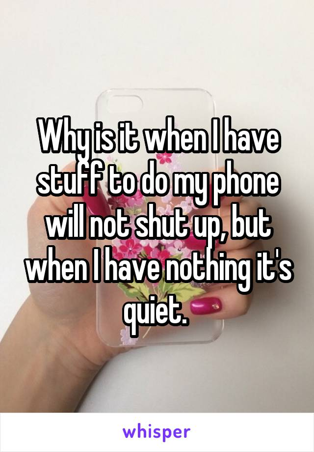 Why is it when I have stuff to do my phone will not shut up, but when I have nothing it's quiet.