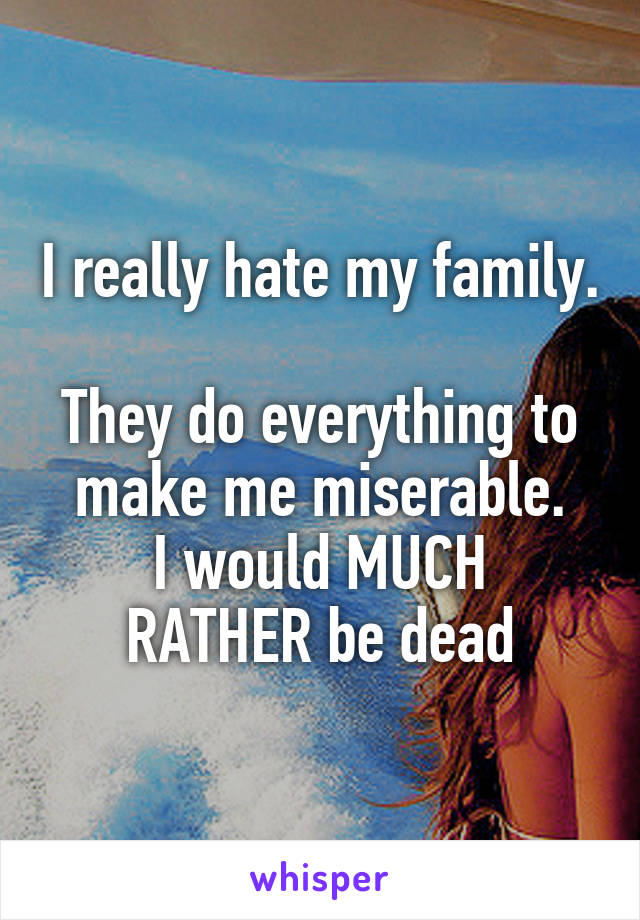 I really hate my family.  They do everything to make me miserable. I would MUCH RATHER be dead