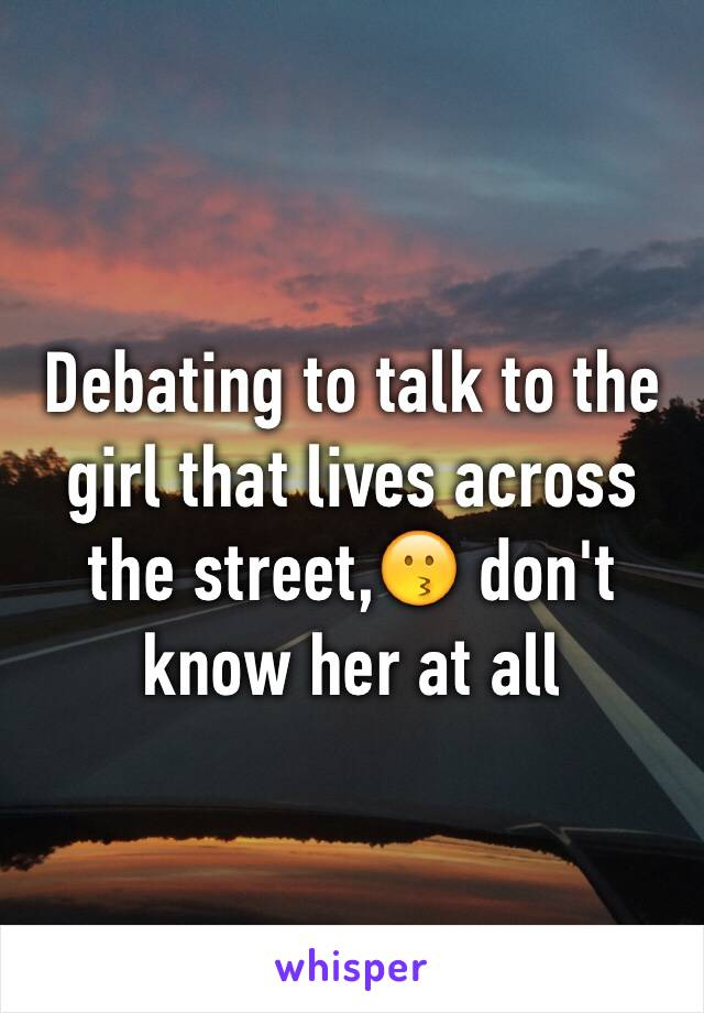 Debating to talk to the girl that lives across the street,😗 don't know her at all
