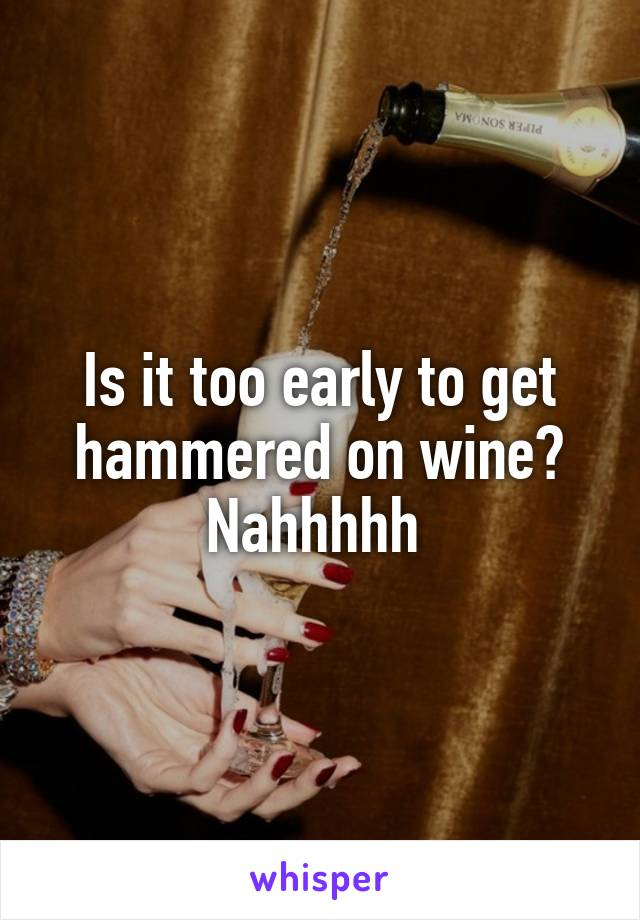 Is it too early to get hammered on wine? Nahhhhh
