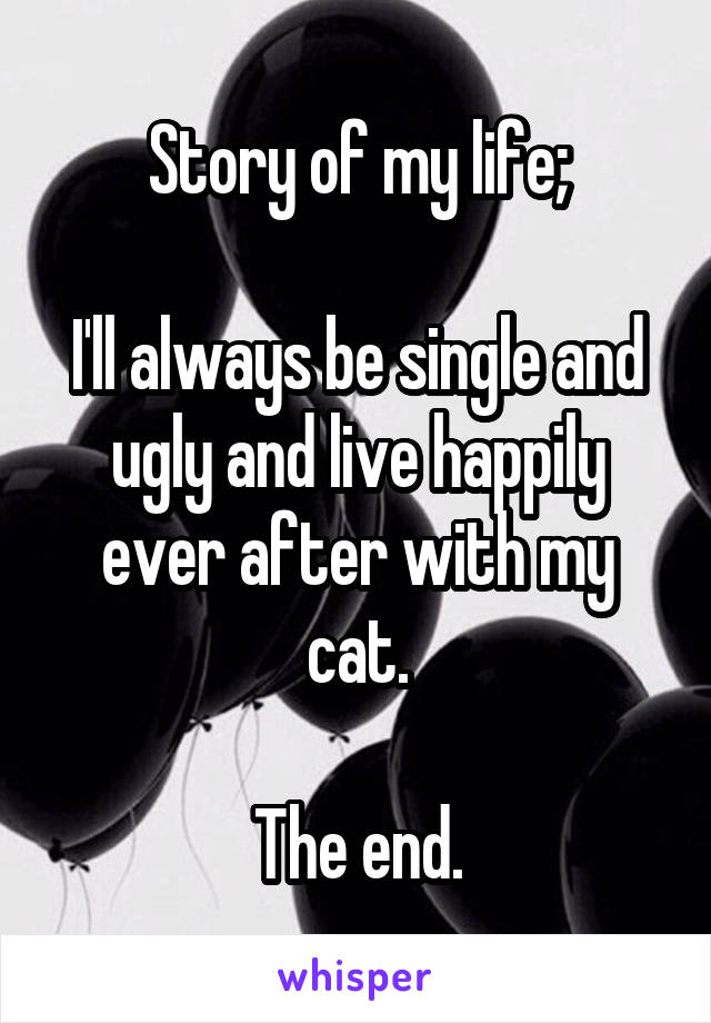 Story of my life;  I'll always be single and ugly and live happily ever after with my cat.  The end.
