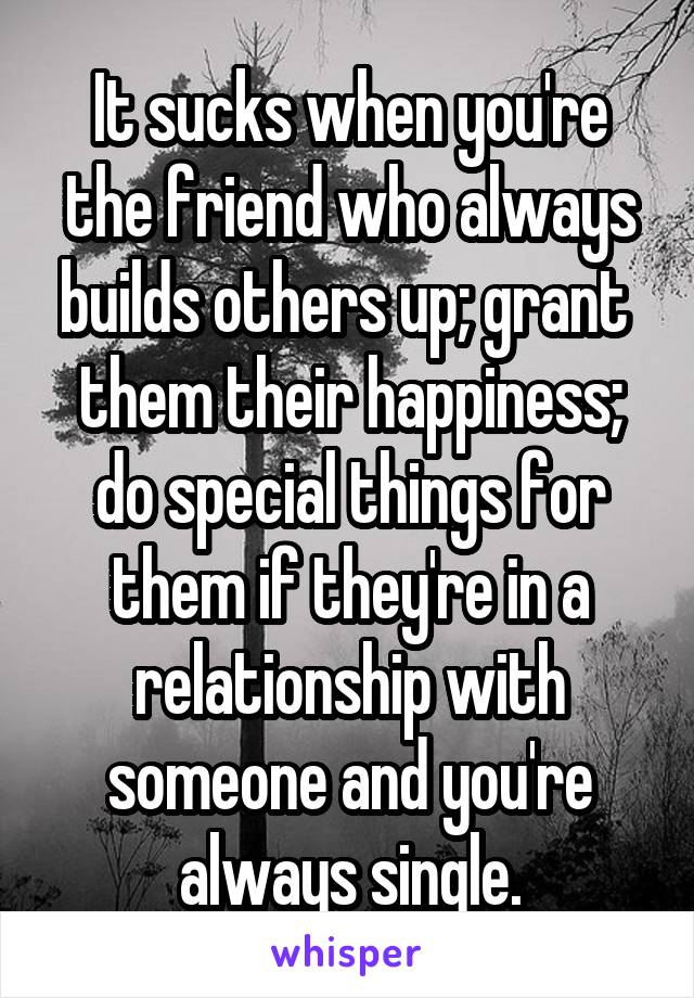 It sucks when you're the friend who always builds others up; grant  them their happiness; do special things for them if they're in a relationship with someone and you're always single.