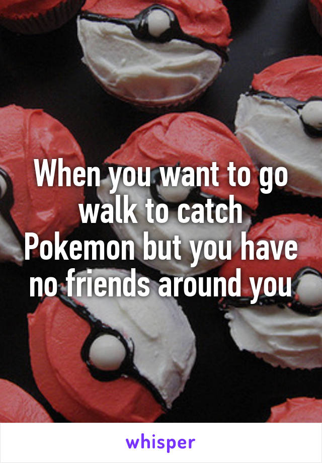 When you want to go walk to catch Pokemon but you have no friends around you