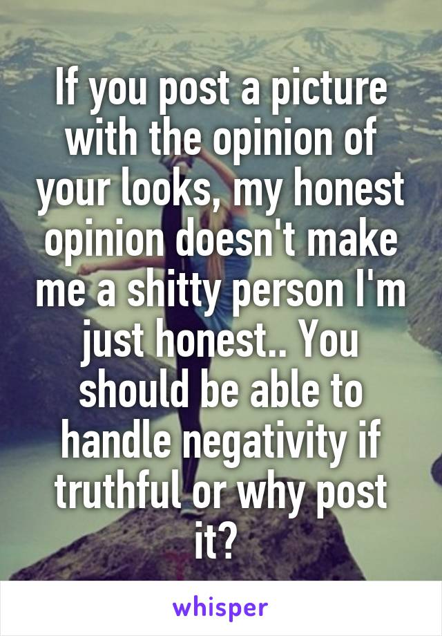 If you post a picture with the opinion of your looks, my honest opinion doesn't make me a shitty person I'm just honest.. You should be able to handle negativity if truthful or why post it?