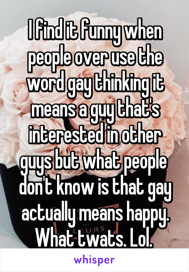 I find it funny when people over use the word gay thinking it means a guy that's interested in other guys but what people  don't know is that gay actually means happy. What twats. Lol.