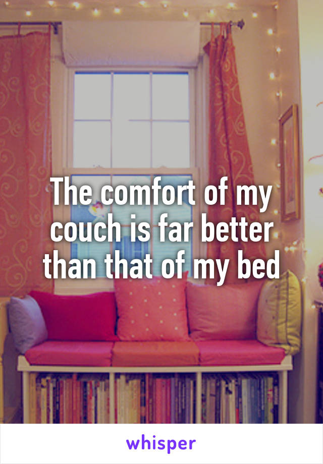 The comfort of my couch is far better than that of my bed