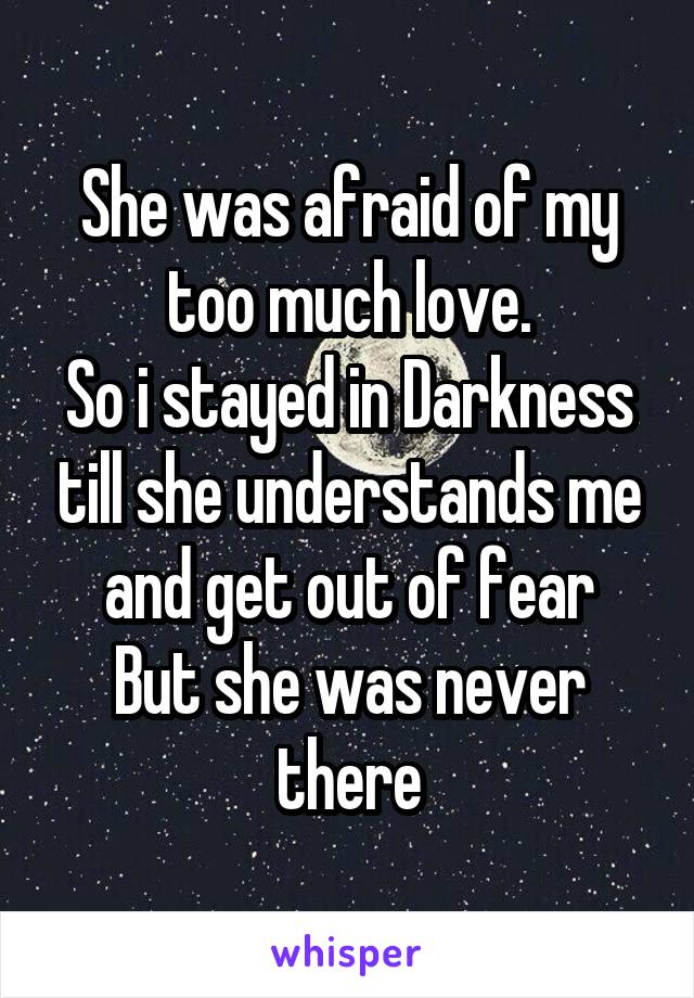 She was afraid of my too much love. So i stayed in Darkness till she understands me and get out of fear But she was never there