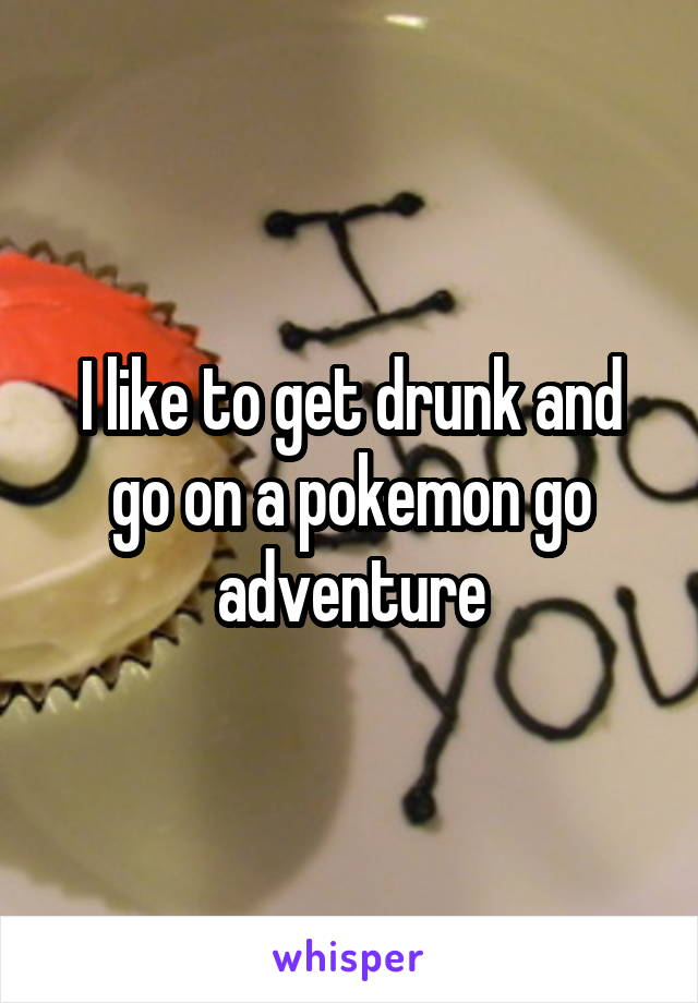 I like to get drunk and go on a pokemon go adventure