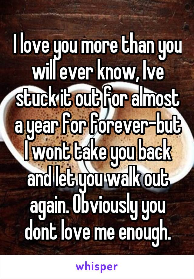 I love you more than you will ever know, Ive stuck it out for almost a year for forever-but I wont take you back and let you walk out again. Obviously you dont love me enough.