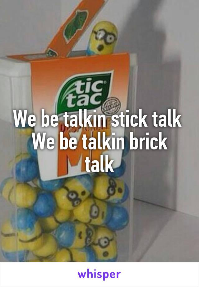 We be talkin stick talk  We be talkin brick talk