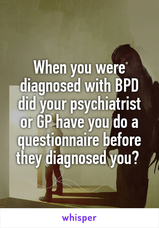 When you were diagnosed with BPD did your psychiatrist or GP have you do a questionnaire before they diagnosed you?