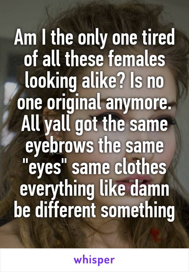 """Am I the only one tired of all these females looking alike? Is no one original anymore. All yall got the same eyebrows the same """"eyes"""" same clothes everything like damn be different something"""