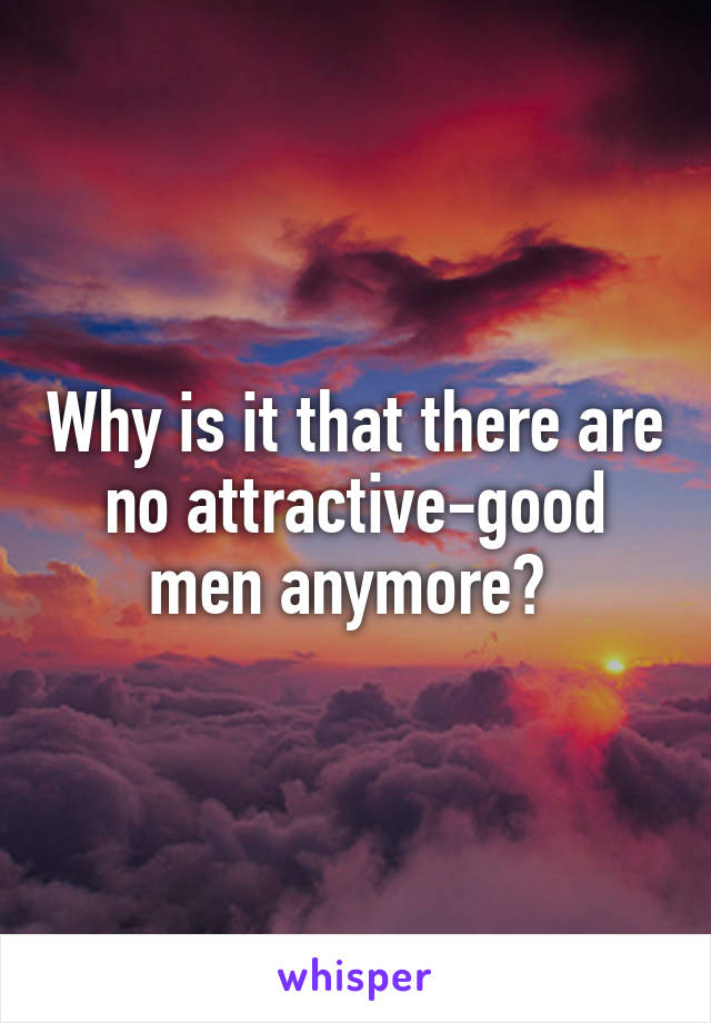 Why is it that there are no attractive-good men anymore?