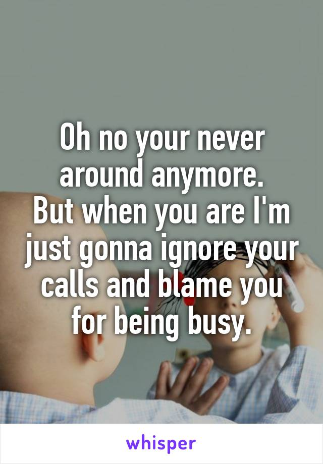 Oh no your never around anymore. But when you are I'm just gonna ignore your calls and blame you for being busy.