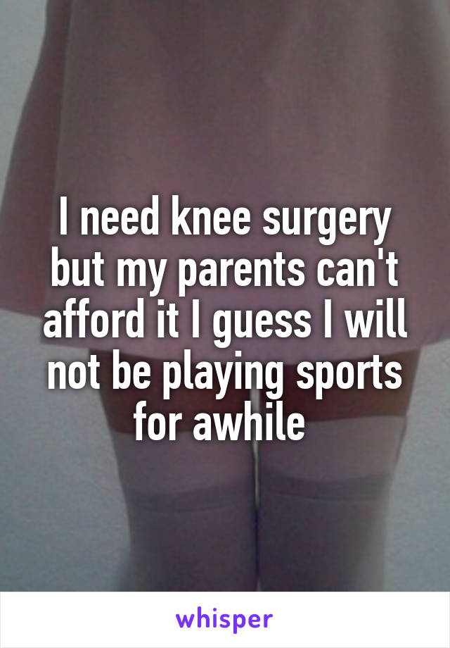 I need knee surgery but my parents can't afford it I guess I will not be playing sports for awhile