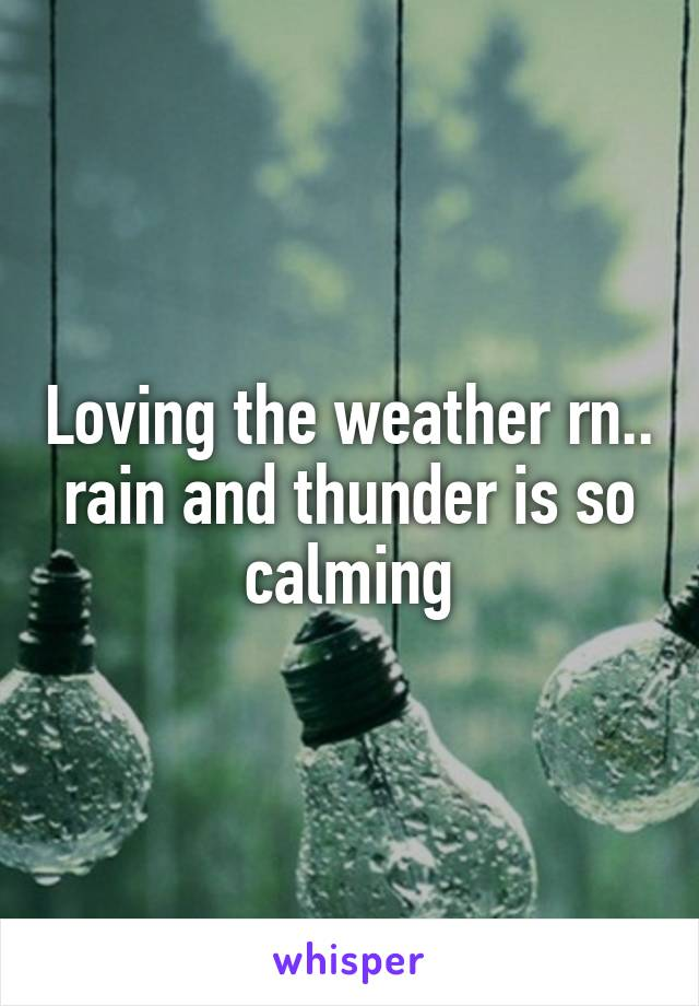 Loving the weather rn.. rain and thunder is so calming