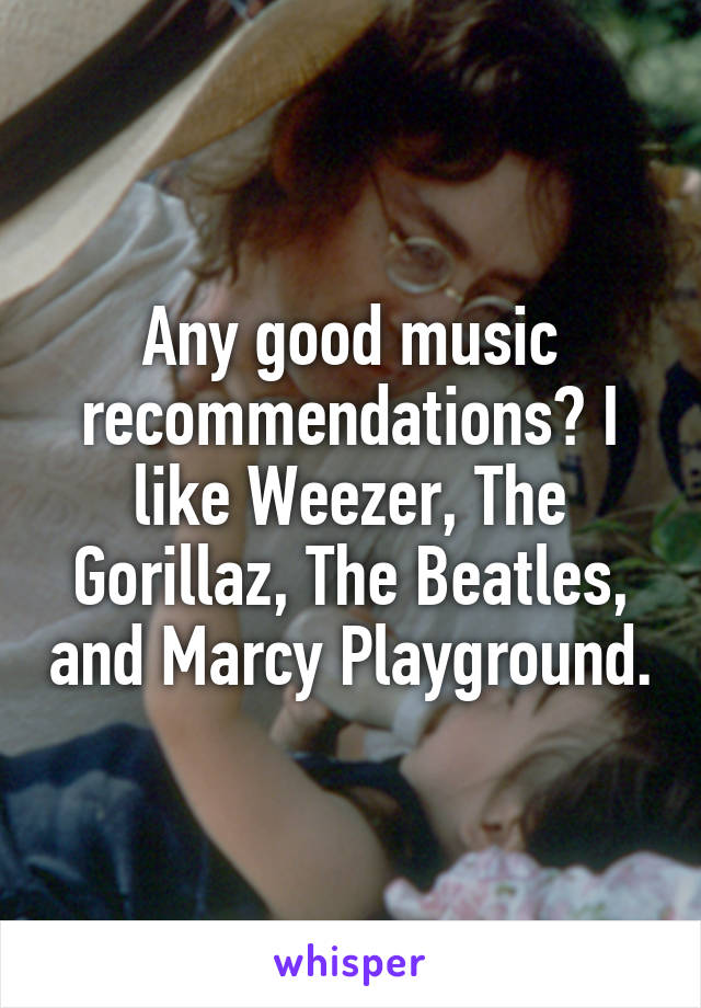 Any good music recommendations? I like Weezer, The Gorillaz, The Beatles, and Marcy Playground.