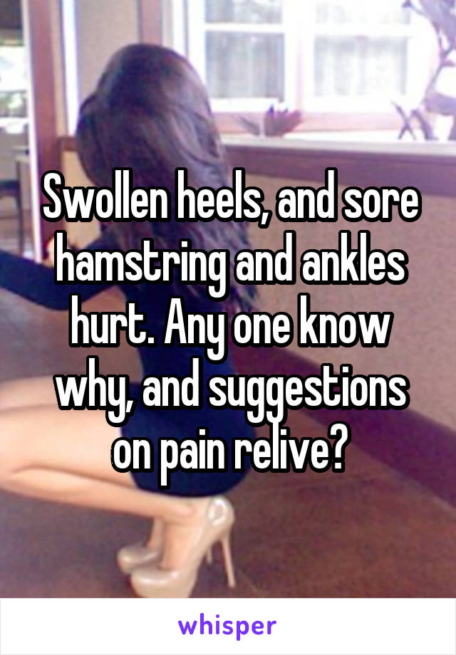 Swollen heels, and sore hamstring and ankles hurt. Any one know why, and suggestions on pain relive?